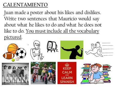 CALENTAMIENTO Juan made a poster about his likes and dislikes. Write two sentences that Mauricio would say about what he likes to do and what he does not.