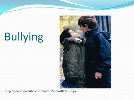 Bullying http://www.youtube.com/watch?v=7mBaAuiJe4o.
