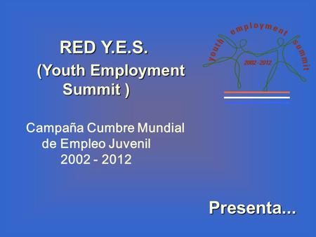 RED Y.E.S. RED Y.E.S. (Youth Employment Summit ) (Youth Employment Summit ) Campaña Cumbre Mundial de Empleo Juvenil 2002 - 2012 Presenta...