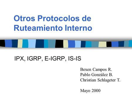 Otros Protocolos de Ruteamiento Interno Bexen Campos R. Pablo González B. Christian Schlageter T. Mayo 2000 IPX, IGRP, E-IGRP, IS-IS.