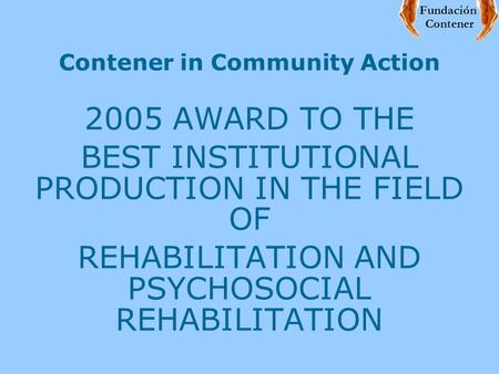 Contener in Community Action 2005 AWARD TO THE BEST INSTITUTIONAL PRODUCTION IN THE FIELD OF REHABILITATION AND PSYCHOSOCIAL REHABILITATION Fundación Contener.
