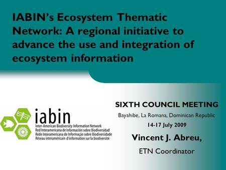 IABIN's Ecosystem Thematic Network: A regional initiative to advance the use and integration of ecosystem information SIXTH COUNCIL MEETING Bayahibe, La.