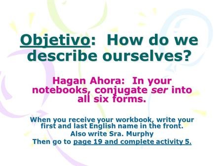 Objetivo: How do we describe ourselves? Hagan Ahora: In your notebooks, conjugate ser into all six forms. When you receive your workbook, write your first.