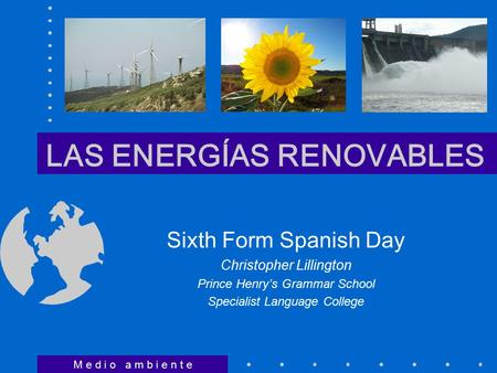 LAS ENERGÍAS RENOVABLES Sixth Form Spanish Day Christopher Lillington Prince Henry's Grammar School Specialist Language College M e d i o a m b i e n t.