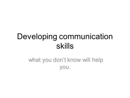 Developing communication skills what you don't know will help you.