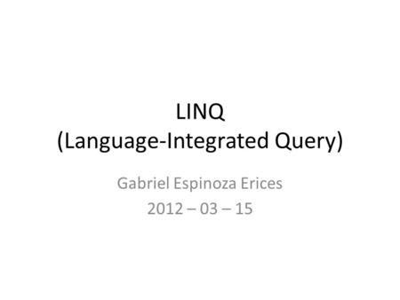 LINQ (Language-Integrated Query) Gabriel Espinoza Erices 2012 – 03 – 15.