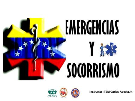 EMERGENCIAS Y SOCORRISMO Instructor : TEM Carlos Acosta Jr.