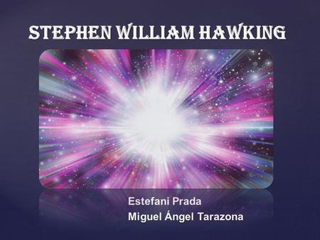{ Stephen William Hawking Estefani Prada Miguel Ángel Tarazona.