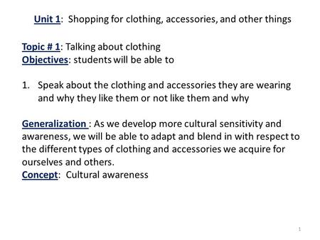 1 Unit 1: Shopping for clothing, accessories, and other things Topic # 1: Talking about clothing Objectives: students will be able to 1.Speak about the.
