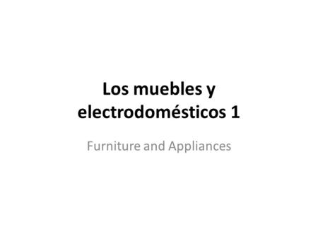 Los muebles y electrodomésticos 1 Furniture and Appliances.
