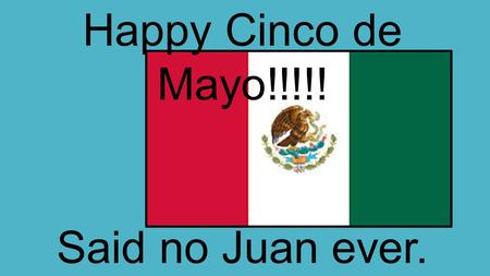Happy Cinco de Mayo!!!!! Said no Juan ever.. What holiday celebrated in the U.S. is Cinco de Mayo most comparable to? NONE.
