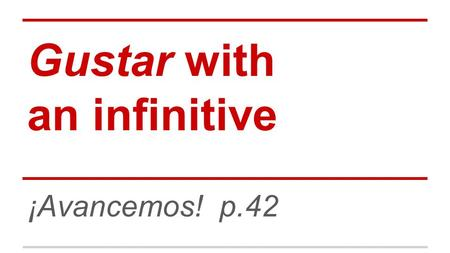"Gustar with an infinitive ¡Avancemos! p.42. An infinitive is the basic form of a verb. In English, most infinitives include the word ""to"" Ex: to eat In."
