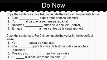 Do Now Copy the sentences. For 1-4, conjugate the verbs in the preterite tense. 1.Ellos ____________ papas fritas anoche. (comer) 2.Yo _____ al parque.