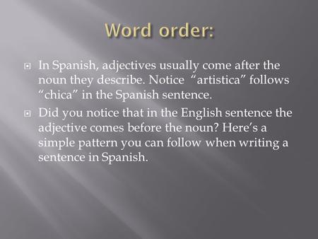 " In Spanish, adjectives usually come after the noun they describe. Notice ""artistica"" follows ""chica"" in the Spanish sentence.  Did you notice that in."