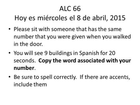 ALC 66 Hoy es miércoles el 8 de abril, 2015 Please sit with someone that has the same number that you were given when you walked in the door. You will.