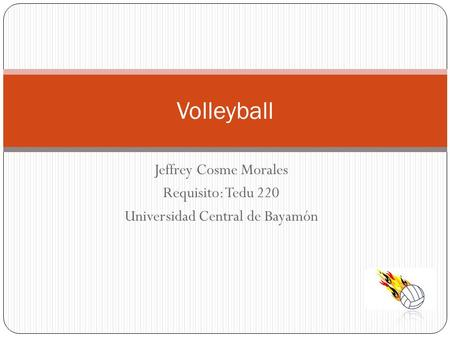 Jeffrey Cosme Morales Requisito: Tedu 220 Universidad Central de Bayamón Volleyball.