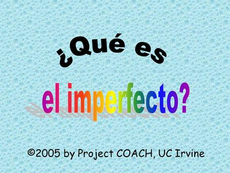 ©2005 by Project COACH, UC Irvine. You have already learned how to use the preterite tense to talk about things that happened in the past Now you will.