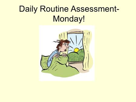 Daily Routine Assessment- Monday!. What to study for Written Assessment Monday You must write a text about yourself describing your daily routine. You.