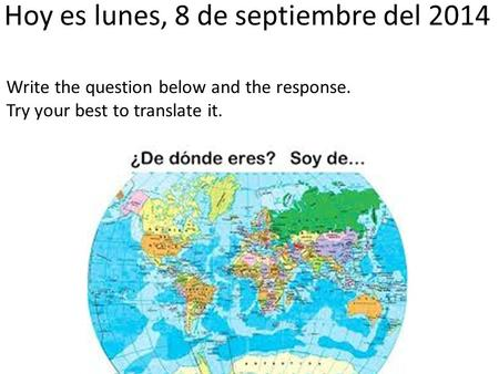 Hoy es lunes, 8 de septiembre del 2014 Write the question below and the response. Try your best to translate it.