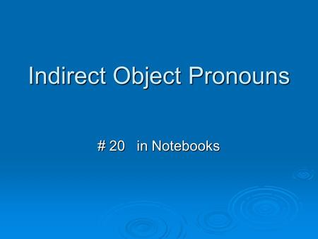 Indirect Object Pronouns # 20 in Notebooks. Indirect Object Pronouns 1PS-me yo 2PS-te tú 3PS-le él, ella, Ud. 1PP-nos nosotros 2PP-os vosotros 3PP-les.
