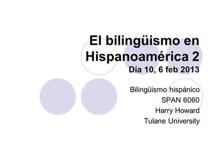El bilingüismo en Hispanoamérica 2 Día 10, 6 feb 2013 Bilingüismo hispánico SPAN 6060 Harry Howard Tulane University.