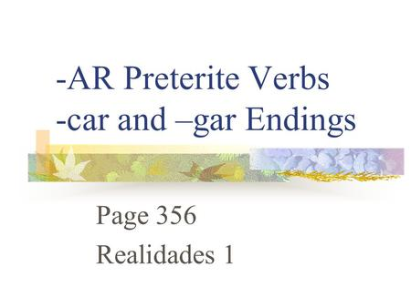 -AR Preterite Verbs -car and –gar Endings Page 356 Realidades 1.
