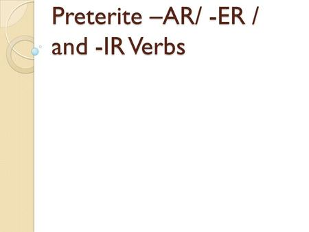 "Preterite –AR/ -ER / and -IR Verbs Preterite Verbs Preterite means ""past tense"" Preterite verbs deal with ""completed past action"""