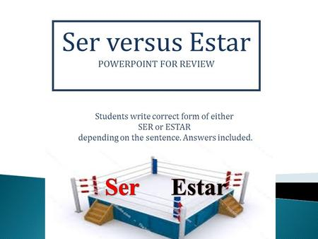 Ser versus Estar POWERPOINT FOR REVIEW Students write correct form of either SER or ESTAR depending on the sentence. Answers included.