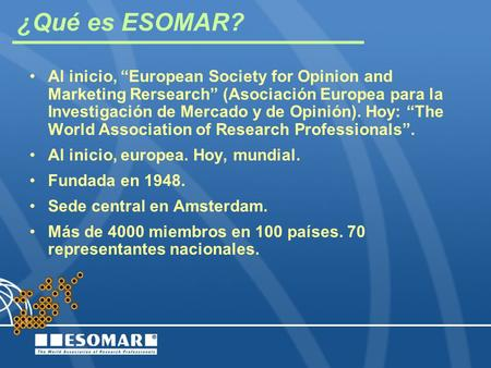 "¿Qué es ESOMAR? Al inicio, ""European Society for Opinion and Marketing Rersearch"" (Asociación Europea para la Investigación de Mercado y de Opinión). Hoy:"