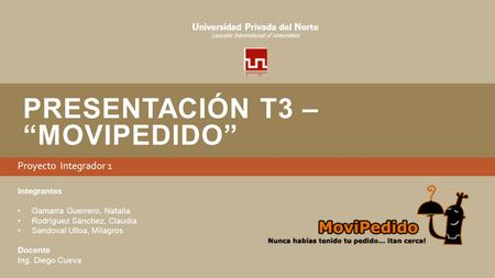 "PRESENTACIÓN T3 – ""MOVIPEDIDO"" Proyecto Integrador 1 U niversidad P rivada del N orte Laureate International of Universities Integrantes Gamarra Guerrero,"