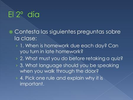  Contesta las siguientes preguntas sobre la clase: › 1. When is homework due each day? Can you turn in late homework? › 2. What must you do before retaking.