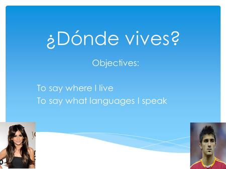 ¿Dónde vives? Objectives: To say where I live To say what languages I speak.