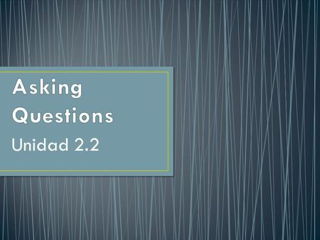 Unidad 2.2 You use interrogative words (who, what, where, and so on) to ask questions.