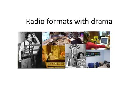 Radio formats with drama. Remember… The world sounds…