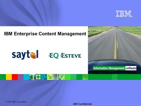 © 2007 IBM Corporation ® IBM Confidential IBM Enterprise Content Management.