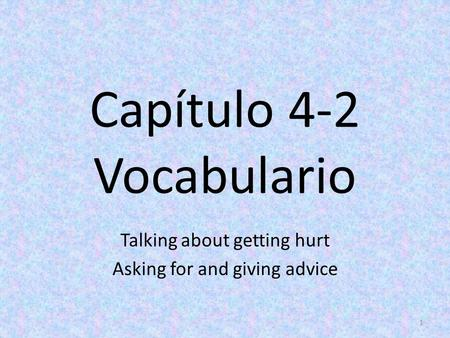 Capítulo 4-2 Vocabulario Talking about getting hurt Asking for and giving advice 1.
