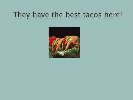 They have the best tacos here!. Tomas does not think before speaking.