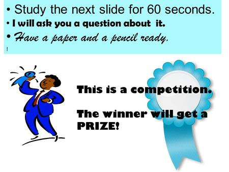 This is a competition. The winner will get a PRIZE! Study the next slide for 60 seconds. I will ask you a question about it. Have a paper and a pencil.