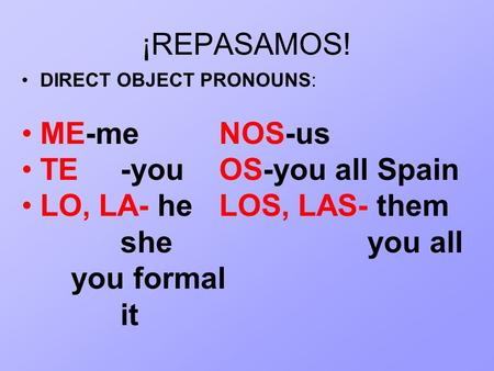 ¡REPASAMOS! DIRECT OBJECT PRONOUNS: ME-meNOS-us TE-youOS-you all Spain LO, LA- heLOS, LAS- them sheyou all you formal it.