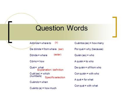 Question Words Explanation / definition Specific selection Adónde = where to De dónde = from where Dónde = where Cómo = how Qué = what Cuál (es) = which.