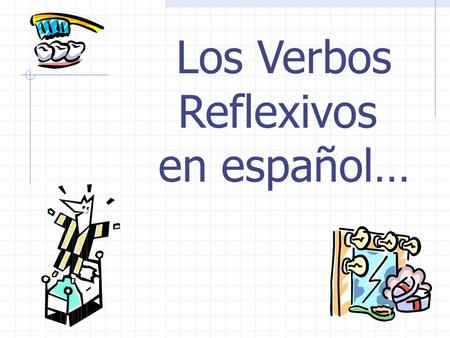 Los Verbos Reflexivos en español… ¿Por qué? To talk about things you do to or for yourself.