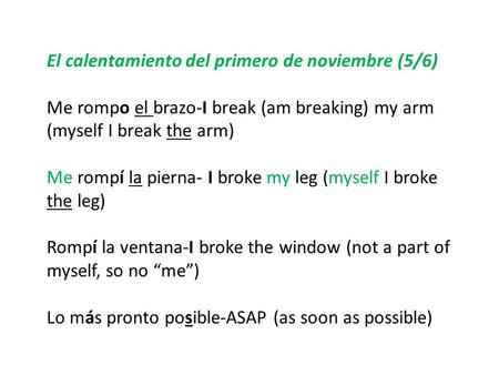 El calentamiento del primero de noviembre (5/6) Me rompo el brazo-I break (am breaking) my arm (myself I break the arm) Me rompí la pierna- I broke my.