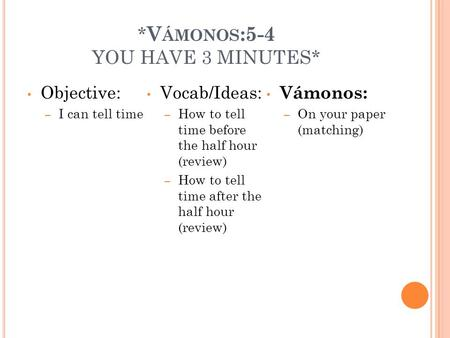 * V ÁMONOS :5-4 YOU HAVE 3 MINUTES* Objective: – I can tell time Vocab/Ideas: – How to tell time before the half hour (review) – How to tell time after.