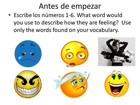 Antes de empezar Escribe los números 1-6. What word would you use to describe how they are feeling? Use only the words found on your vocabulary.