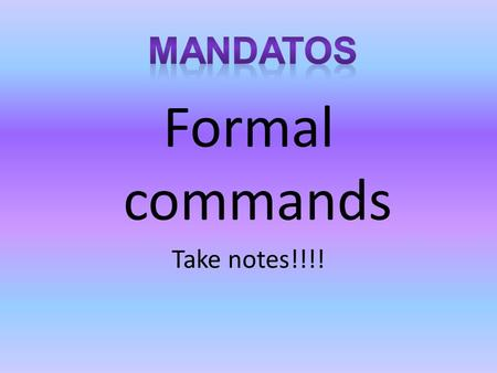 "Formal commands Take notes!!!!. How to form a positive Ud/Uds command Go to YO Drop the ""o"" Add opuesto And there you go Opuesto ar – add ""e"" ""en"" er,ir."