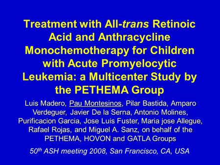 50 th ASH meeting 2008, San Francisco, CA, USA Treatment with All-trans Retinoic Acid and Anthracycline Monochemotherapy for Children with Acute Promyelocytic.