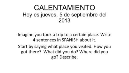 CALENTAMIENTO Hoy es jueves, 5 de septiembre del 2013 Imagine you took a trip to a certain place. Write 4 sentences in SPANISH about it. Start by saying.