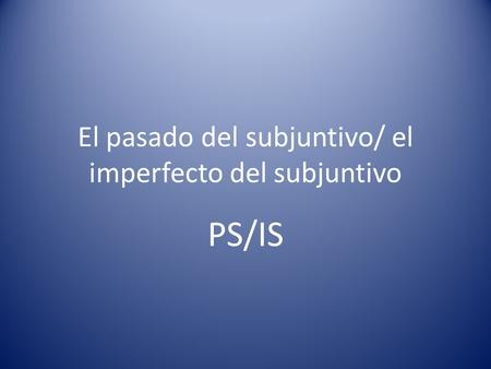 El pasado del subjuntivo/ el imperfecto del subjuntivo PS/IS.