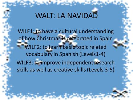 WALT: LA NAVIDAD WILF1: to have a cultural understanding of how Christmas is celebrated in Spain WILF2: to learn basic topic related vocabulary in Spanish.