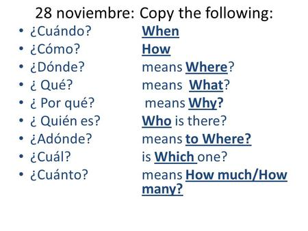 28 noviembre: Copy the following: ¿Cuándo? When ¿Cómo? How ¿Dónde? means Where? ¿ Qué? means What? ¿ Por qué? means Why? ¿ Quién es?Who is there? ¿Adónde?